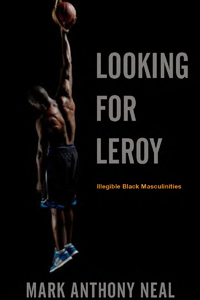 Mark Anthony Neal, Looking for Leroy: Illegible Black Masculinities (2013) cover, July 10, 2013. (http://nyupress.edu).