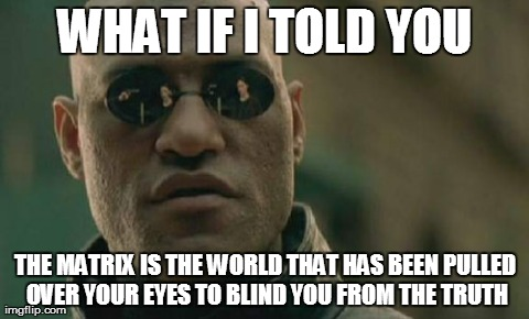 "The Matrix (1999) meme (only, the ""What if I told you"" part is incorrect) featuring Laurence Fishburne as Morpheus, May 21, 2014. (http://imgflip.com)."