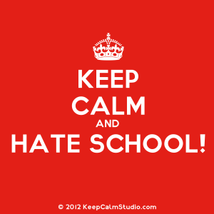 Keep Calm and Hate School poster, May 9, 2014. (http://keepcalmstudios.com).