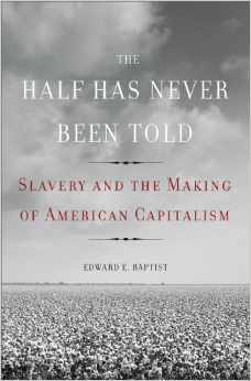 The Half Has Never Been Told: Slavery and the Making of American Capitalism by Edward E. Baptist (due out September 9, 2014 -- there's always Eric Williams' Capitalism and Slavery [1944]), July 5, 2014. (http://bn.com).